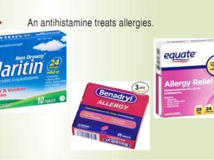 An antihistamine treats allergies.