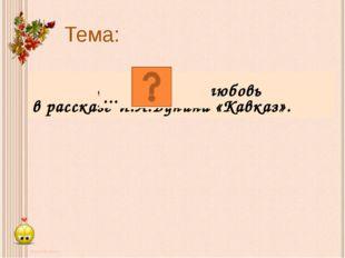 « … любовь в рассказе И.А.Бунина «Кавказ». Тема: ...