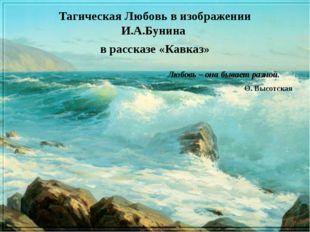 Тагическая Любовь в изображении И.А.Бунина в рассказе «Кавказ» Любовь – она