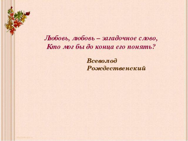 Любовь, любовь – загадочное слово, Кто мог бы до конца его понять? Всеволод Р...