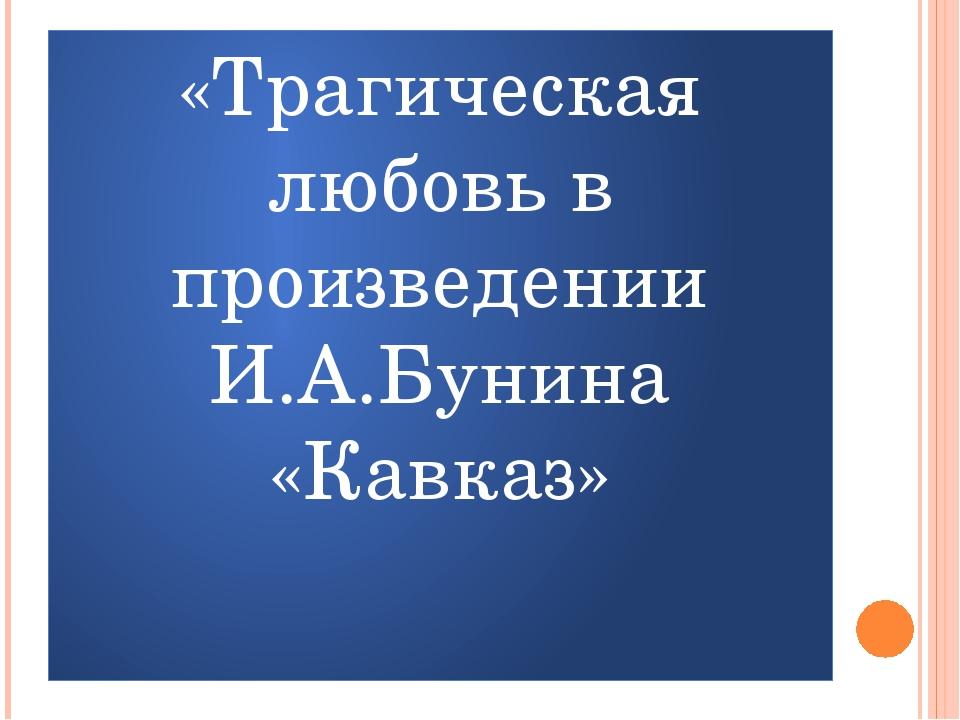 «Трагическая любовь в произведении И.А.Бунина «Кавказ»