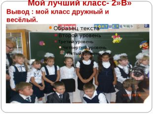 Мой лучший класс- 2»В» Вывод : мой класс дружный и весёлый.