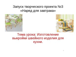 Запуск творческого проекта №3 «Наряд для завтрака» Тема урока: Изготовление в
