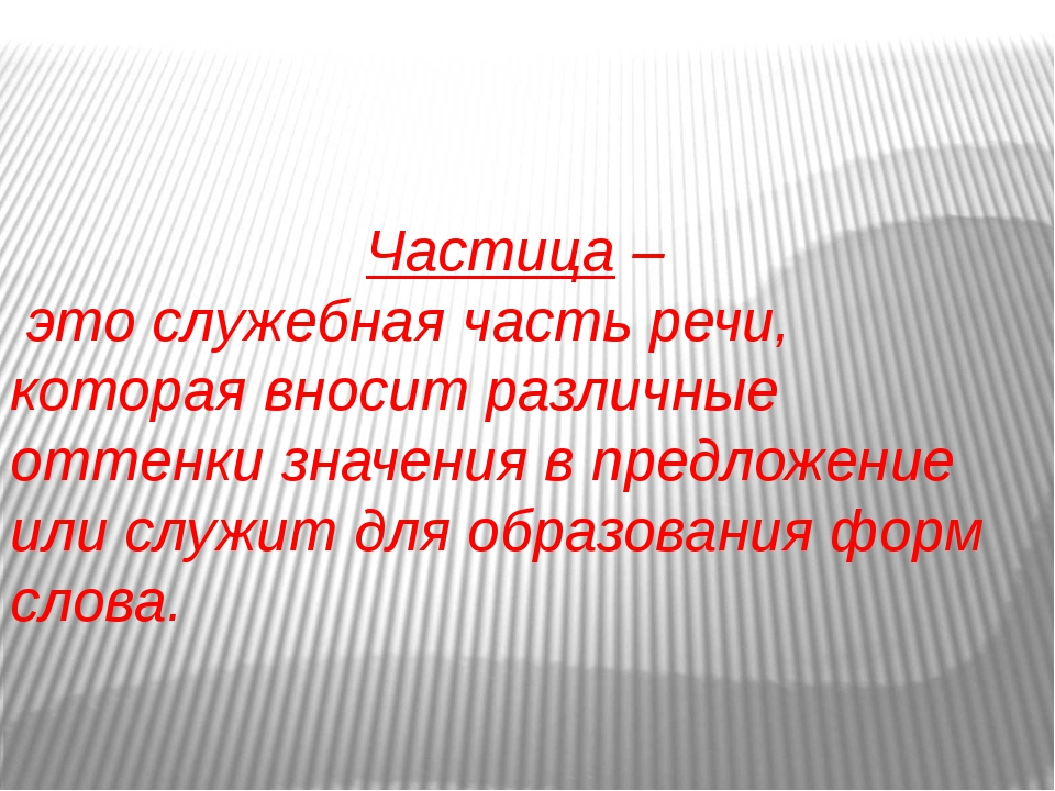 Частица – это служебная часть речи, которая вносит различные оттенки значения...
