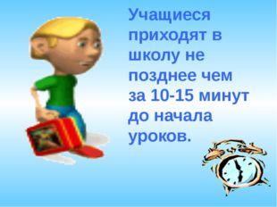 Учащиеся приходят в школу не позднее чем за 10-15 минут до начала уроков.