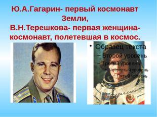 Ю.А.Гагарин- первый космонавт Земли, В.Н.Терешкова- первая женщина- космонавт