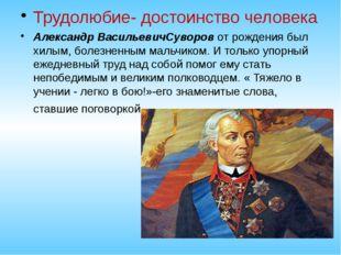 Трудолюбие- достоинство человека Александр ВасильевичСуворов от рождения был