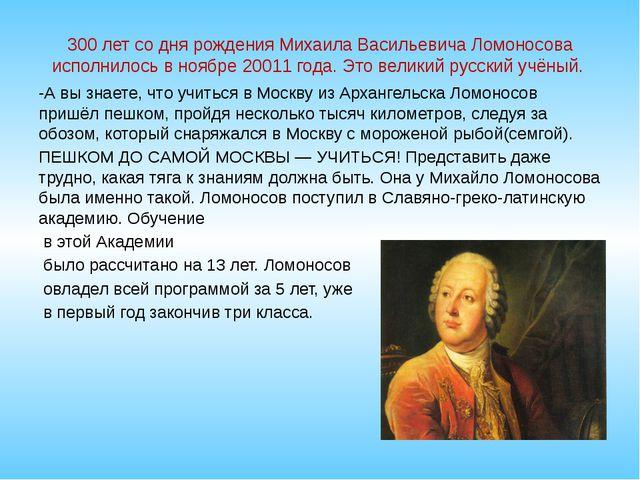 300 лет со дня рождения Михаила Васильевича Ломоносова исполнилось в ноябре 2...