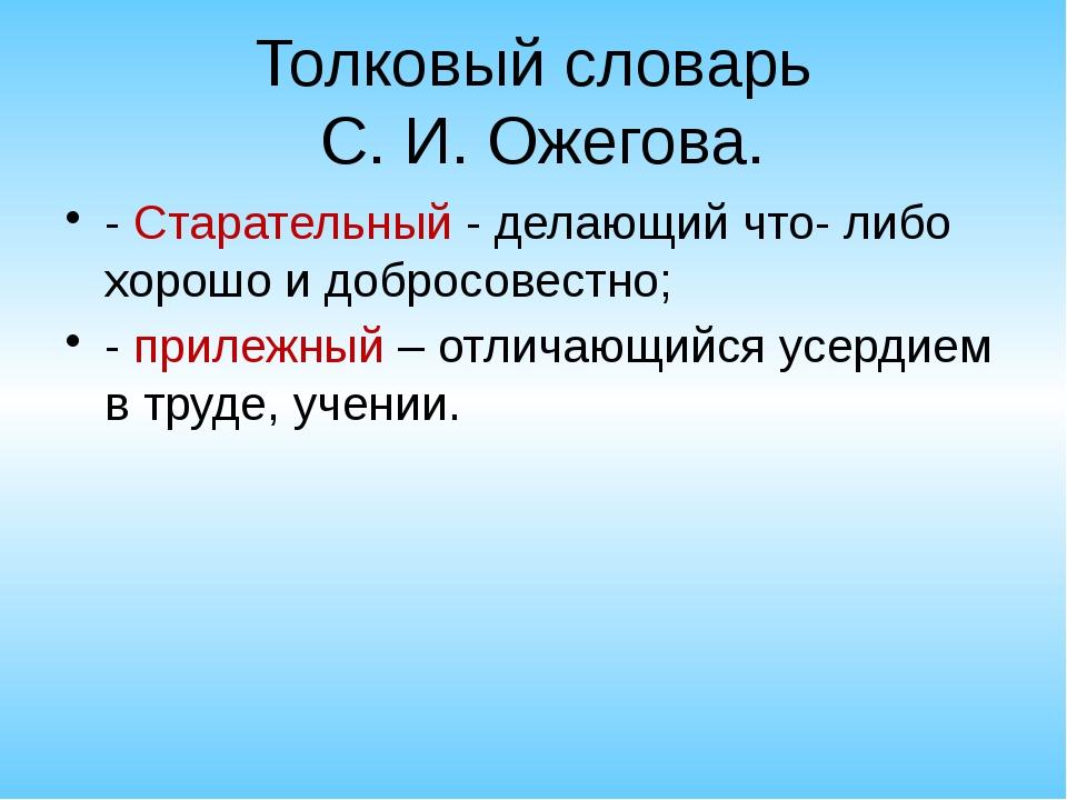 Толковый словарь С. И. Ожегова. - Старательный - делающий что- либо хорошо и...