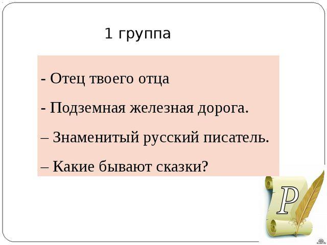 - Отец твоего отца - Подземная железная дорога. – Знаменитый русский писатель...