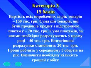 Категорія 3 15 балів Вартість всіх вироблених за рік товарів – 150 тис. грн.