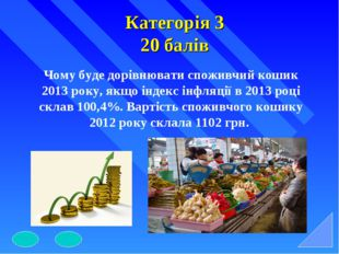 Категорія 3 20 балів Чому буде дорівнювати споживчий кошик 2013 року, якщо ін