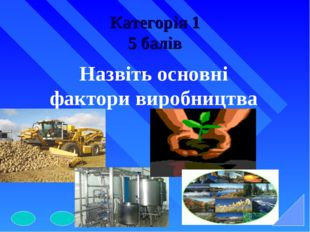 Категорія 1 5 балів Назвіть основні фактори виробництва