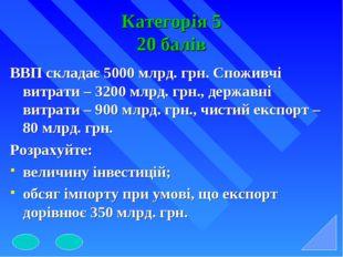 Категорія 5 20 балів ВВП складає 5000 млрд. грн. Споживчі витрати – 3200 млрд