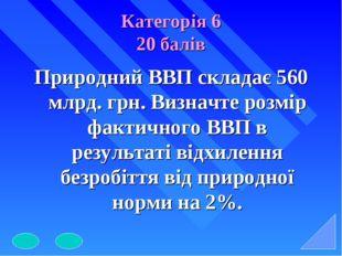 Категорія 6 20 балів Природний ВВП складає 560 млрд. грн. Визначте розмір фак
