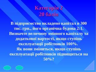 Категорія 2 20 балів В підприємство вкладено капітал в 300 тис. грн., його ор