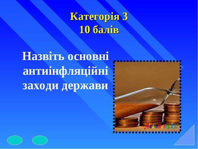 Категорія 3 10 балів Назвіть основні антиінфляційні заходи держави