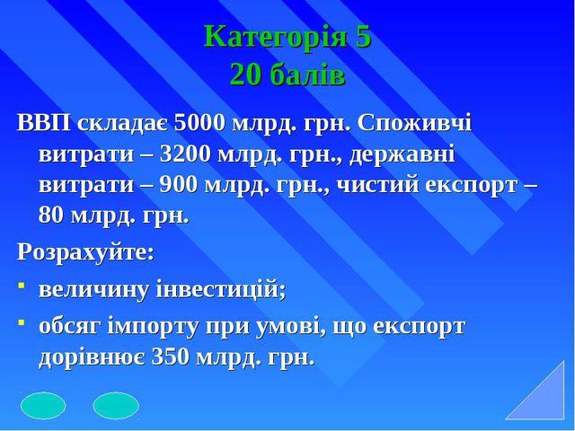Категорія 5 20 балів ВВП складає 5000 млрд. грн. Споживчі витрати – 3200 млрд...