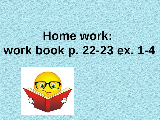 Home work: work book p. 22-23 ex. 1-4