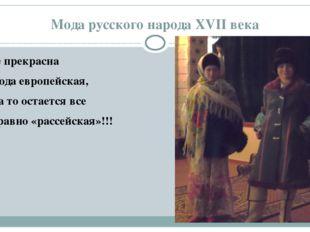 Мода русского народа XVII века Как не прекрасна мода европейская, А душа то о