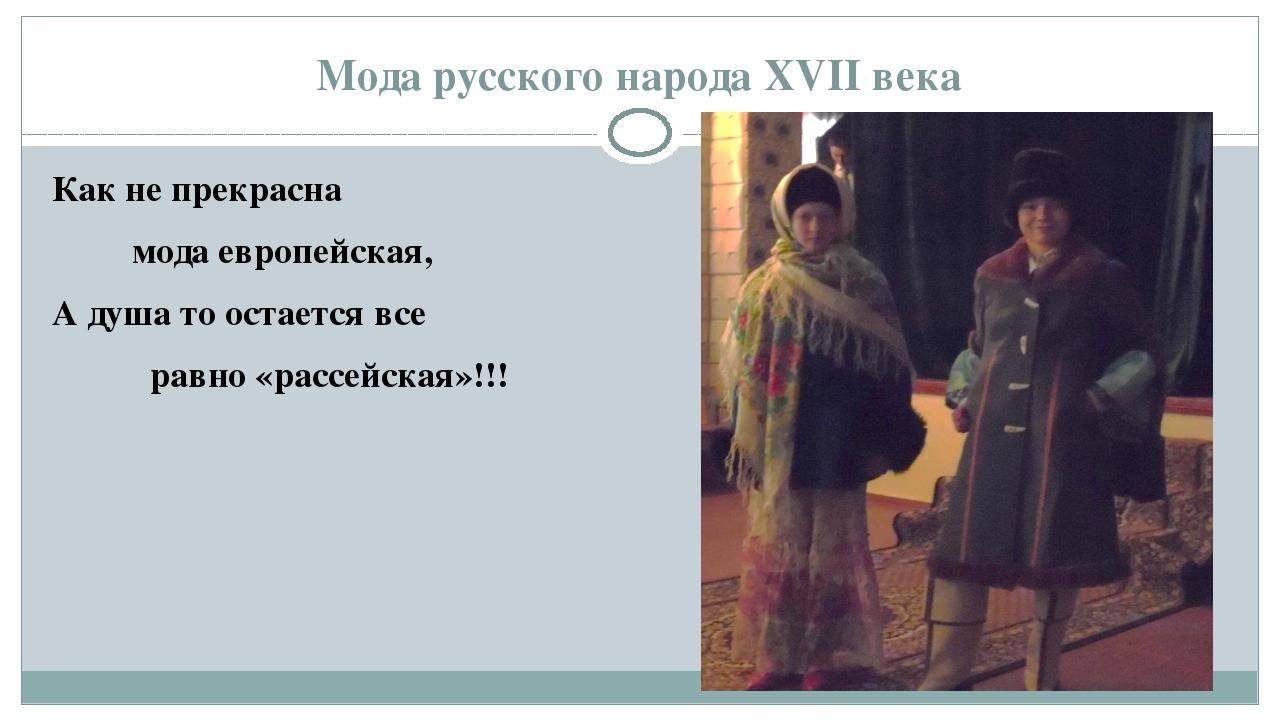 Мода русского народа XVII века Как не прекрасна мода европейская, А душа то о...