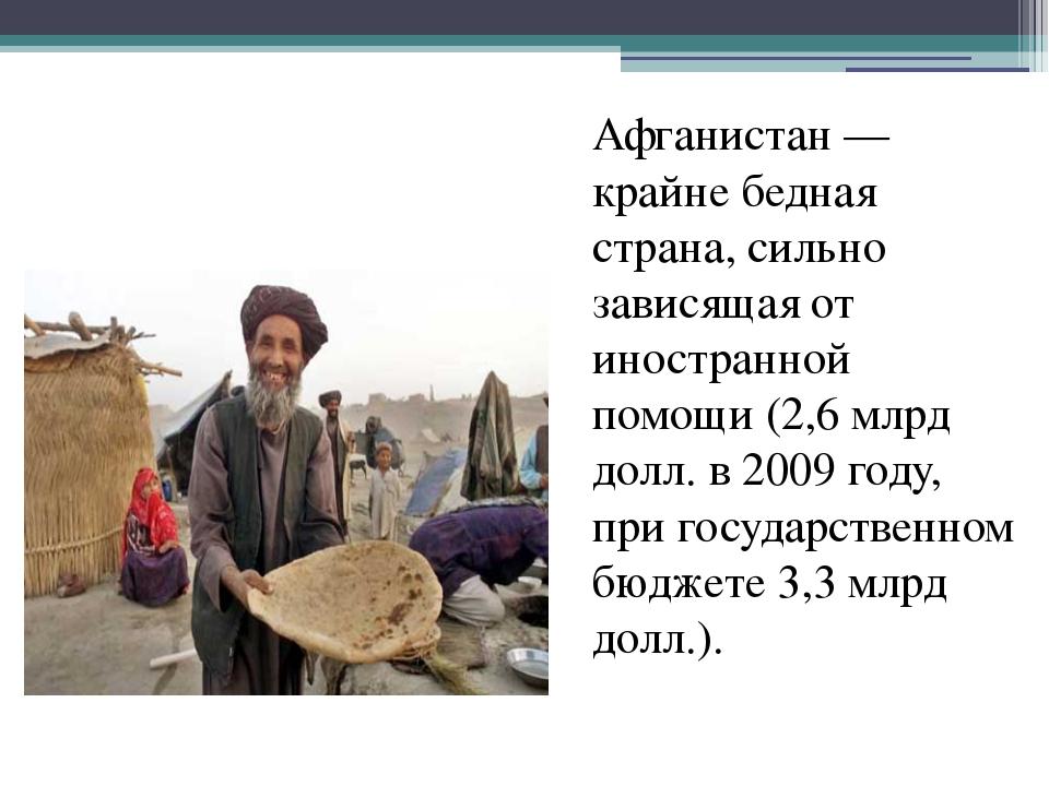 Афганистан— крайне бедная страна, сильно зависящая от иностранной помощи (2...