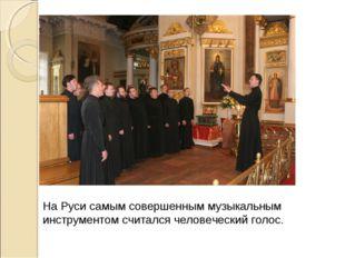 На Руси самым совершенным музыкальным инструментом считался человеческий голос.