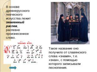 В основе древнерусского певческого искусства лежит знаменный распев, распевно