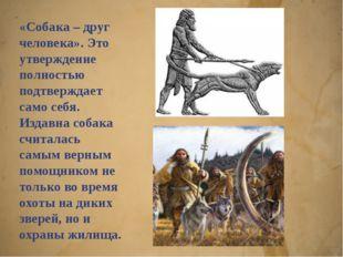 «Собака – друг человека». Это утверждение полностью подтверждает само себя. И