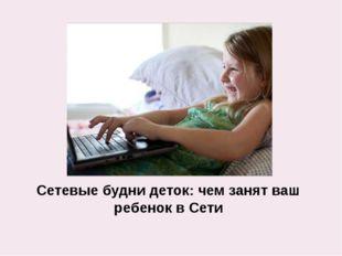 Сетевые будни деток: чем занят ваш ребенок в Сети