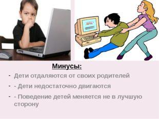 Минусы: Дети отдаляются от своих родителей - Дети недостаточно двигаются - По