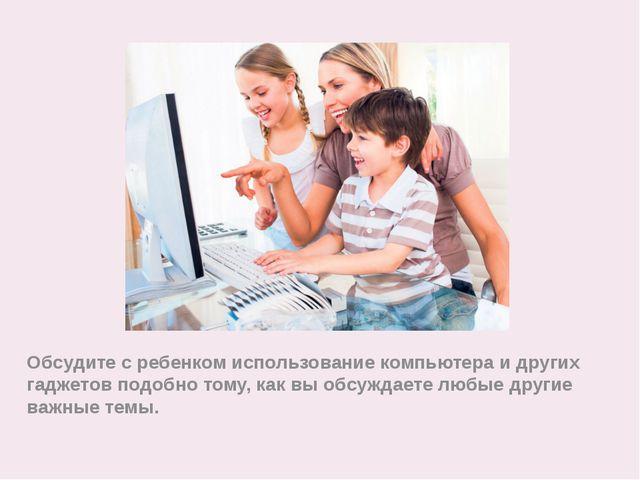 Обсудите с ребенком использование компьютера и других гаджетов подобно тому,...