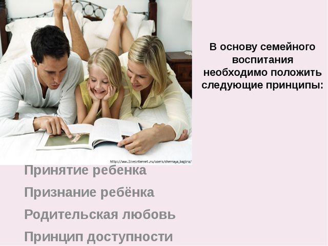 В основу семейного воспитания необходимо положить следующие принципы: Приняти...