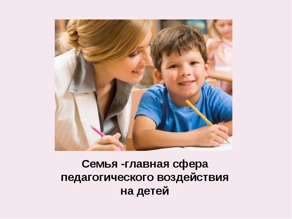 Семья -главная сфера педагогического воздействия на детей