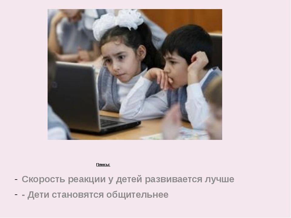 Плюсы: Скорость реакции у детей развивается лучше - Дети становятся общитель...