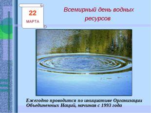 Всемирный день водных ресурсов Ежегодно проводится по инициативе Организации