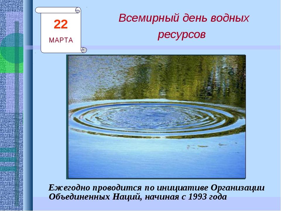 Всемирный день водных ресурсов Ежегодно проводится по инициативе Организации...
