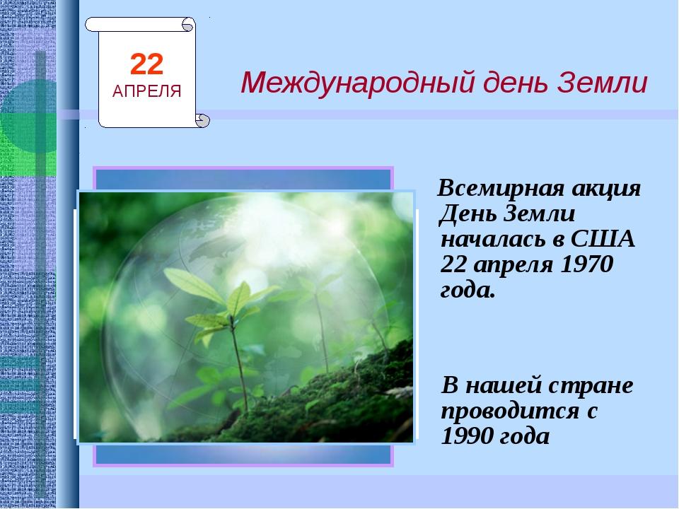Международный день Земли Всемирная акция День Земли началась в США 22 апреля...