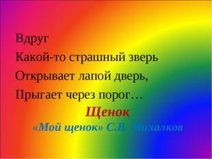 Щенок «Мой щенок» С.В. Михалков Вдруг Какой-то страшный зверь Открывает лапой