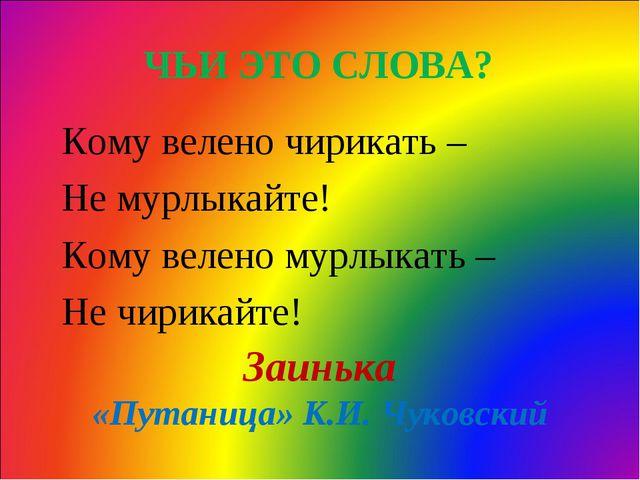 ЧЬИ ЭТО СЛОВА? Кому велено чирикать – Не мурлыкайте! Кому велено мурлыкать –...