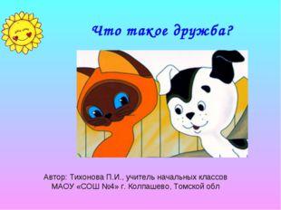 Что такое дружба? Автор: Тихонова П.И., учитель начальных классов МАОУ «СОШ №