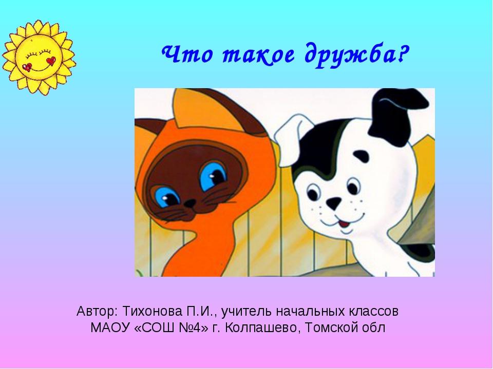 Что такое дружба? Автор: Тихонова П.И., учитель начальных классов МАОУ «СОШ №...