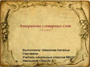 Анаграммы словарных слов 3 Б класс Выполнила: Шишлова Наталья Сергеевна Учите