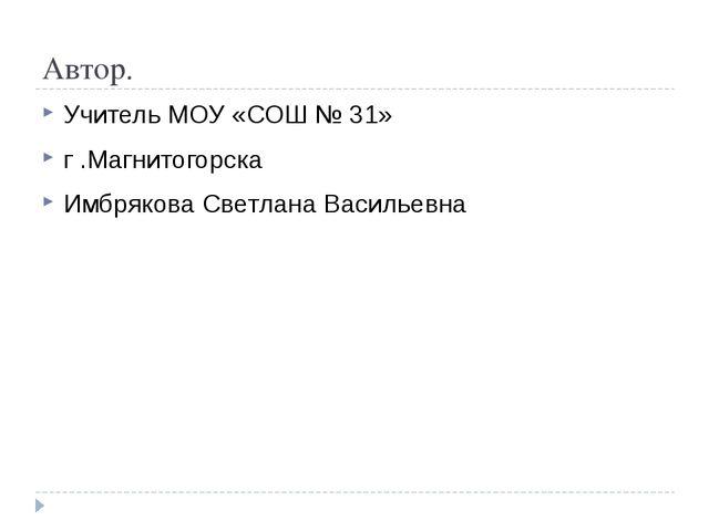 Автор. Учитель МОУ «СОШ № 31» г .Магнитогорска Имбрякова Светлана Васильевна
