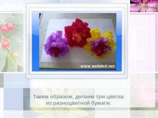 Таким образом, делаем три цветка из разноцветной бумаги.