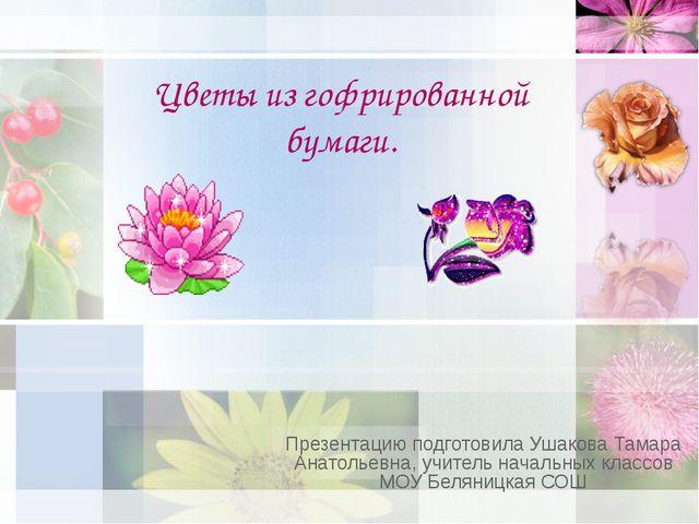 Цветы из гофрированной бумаги. Презентацию подготовила Ушакова Тамара Анатоль...