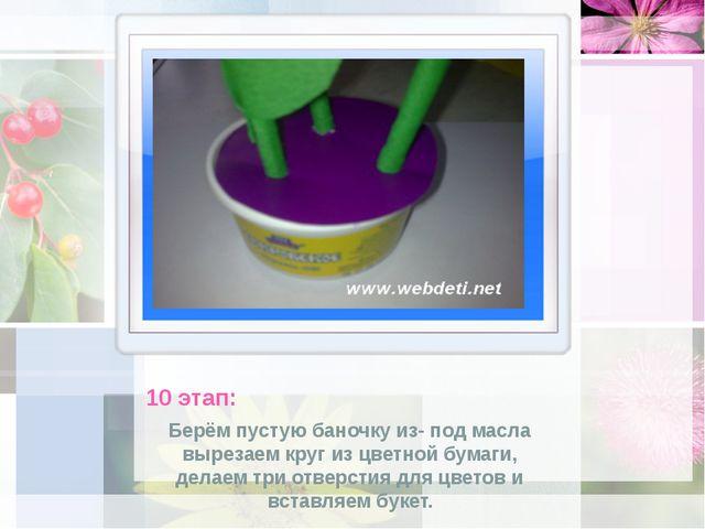 10 этап: Берём пустую баночку из- под масла вырезаем круг из цветной бумаги,...