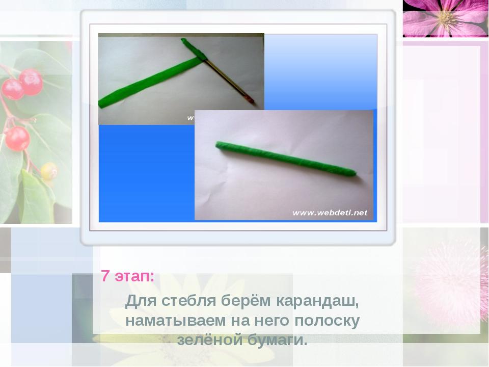 7 этап: Для стебля берём карандаш, наматываем на него полоску зелёной бумаги.