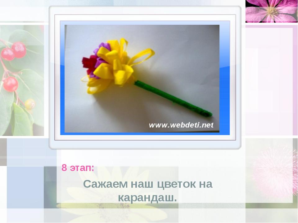 8 этап: Сажаем наш цветок на карандаш.