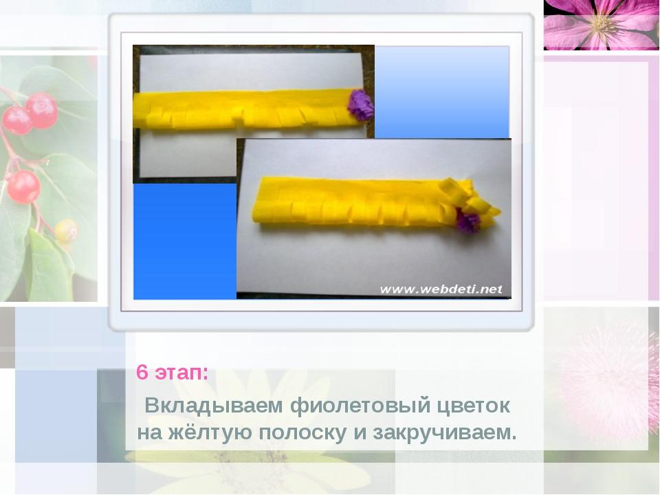6 этап: Вкладываем фиолетовый цветок на жёлтую полоску и закручиваем.